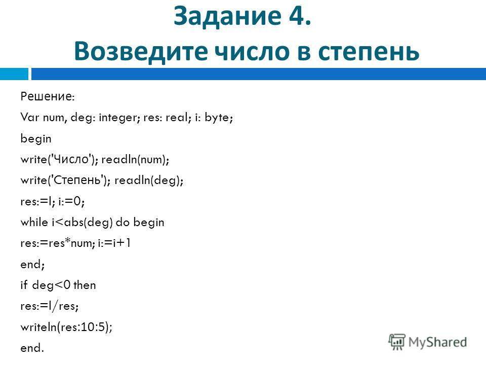 Задание 4. Возведите число в степень Решение : Var num, deg: integer; res: real; i: byte; begin write(' Число '); readln(num); write('C тепень '); readln(deg); res:=l; i:=0; while i