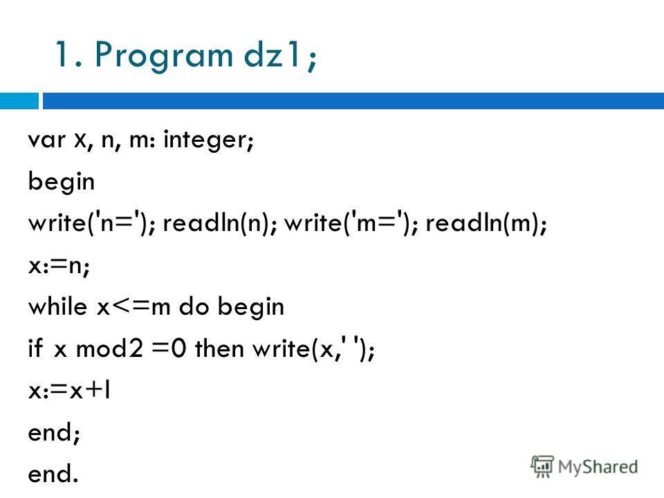 1. Program dz1; var х, n, m: integer; begin write('n='); readln(n); write('m='); readln(m); x:=n; while x