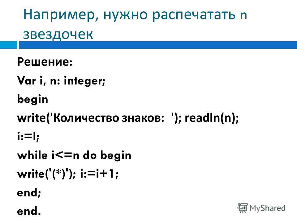 Например, нужно распечатать n звездочек Решение : Var i, n: integer; begin write(' Количество знаков : '); readln(n); i:=l; while i