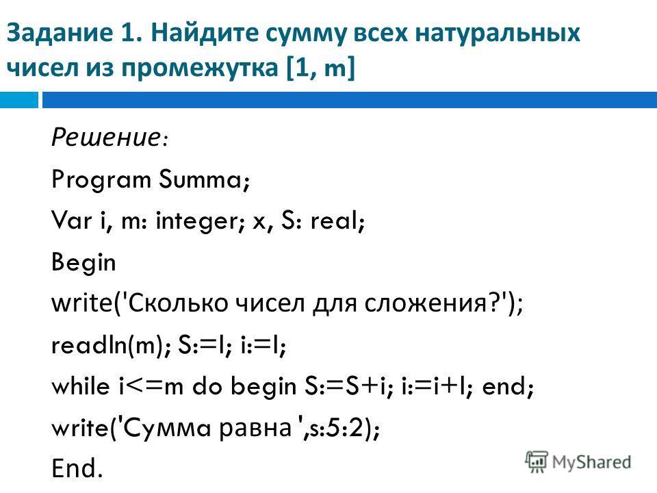 Задание 1. Найдите сумму всех натуральных чисел из промежутка [1, m] Решение : Program Summa; Var i, m: integer; x, S: real; Begin write(' Сколько чисел для сложения ?'); readln(m); S:=l; i:=l; while i