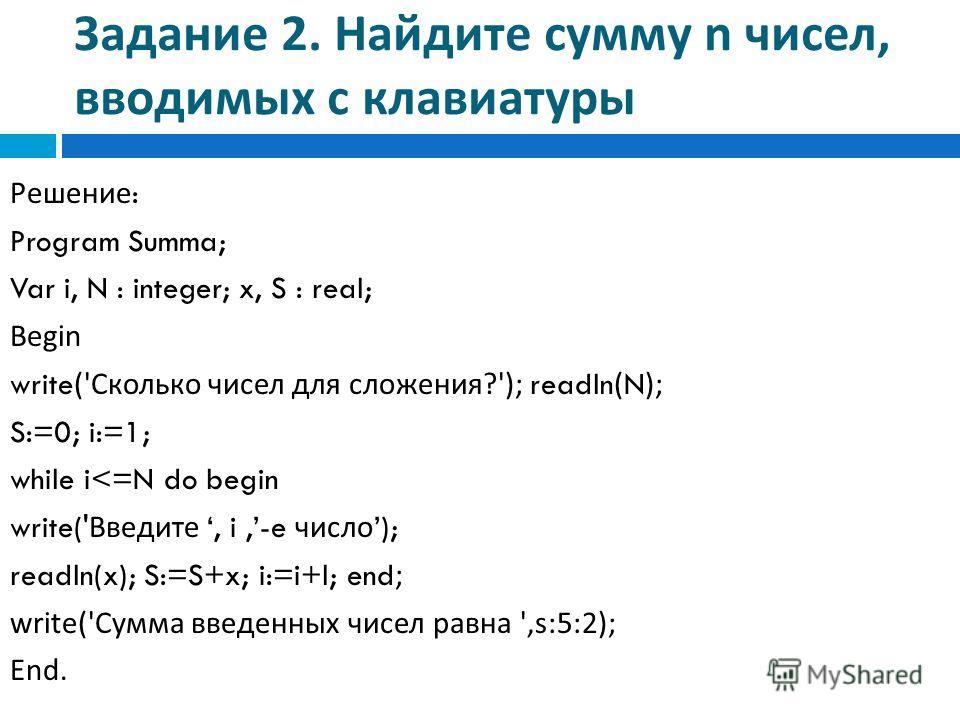 Задание 2. Найдите сумму n чисел, вводимых с клавиатуры Решение : Program Summa; Var i, N : integer; x, S : real; Begin write(' Сколько чисел для сложения ?'); readln(N); S:=0; i:=1; while i