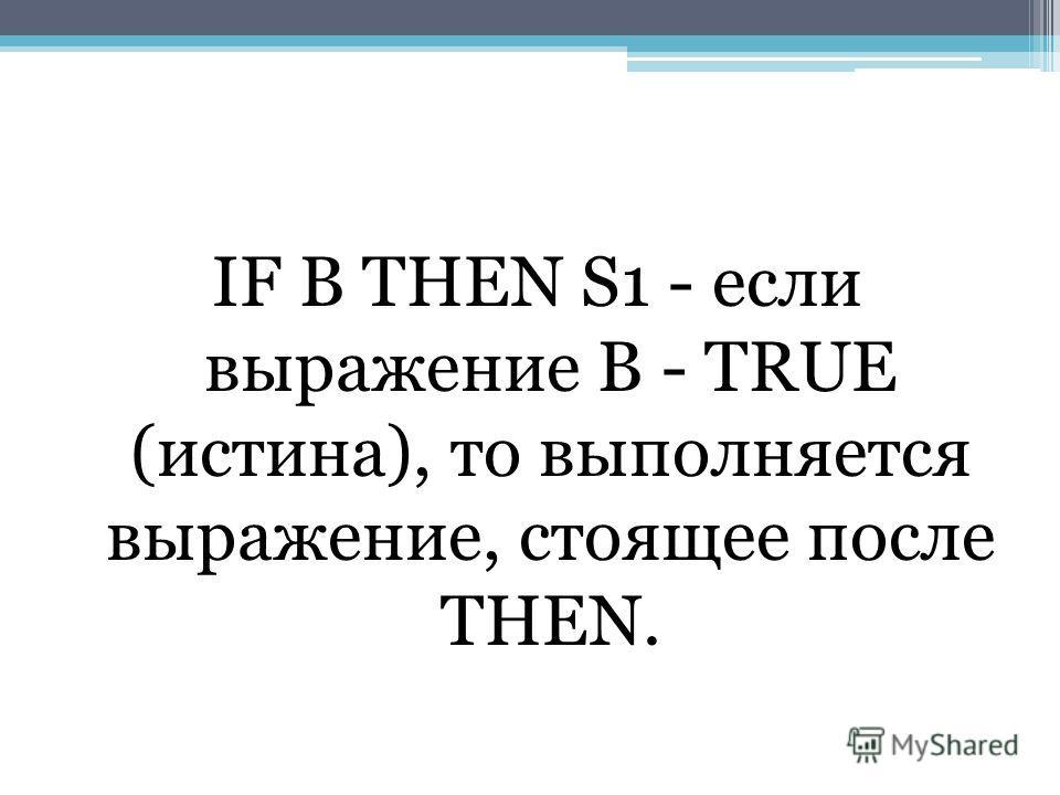 IF В THEN S1 - если выражение В - TRUE (истина), то выполняется выражение, стоящее после THEN.