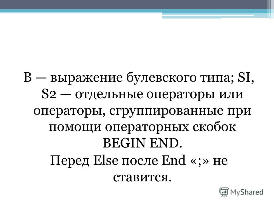 В выражение булевского типа; SI, S2 отдельные операторы или операторы, сгруппированные при помощи операторных скобок BEGIN END. Перед Else после End «;» не ставится.