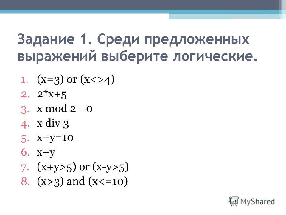 Задание 1. Среди предложенных выражений выберите логические. 1.(х=3) оr (х4) 2.2*х+5 3.х mod 2 =0 4.х div 3 5.х+у=10 6.х+у 7.(х+у>5) or (х-у>5) 8.(х>3) and (х