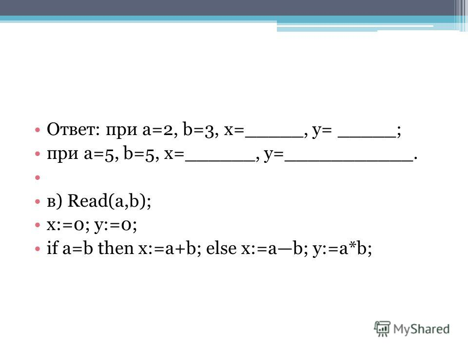 Ответ: при a=2, b=3, x=_____, y= _____; при a=5, b=5, x=______, y=___________. в) Read(a,b); x:=0; y:=0; if a=b then x:=a+b; else x:=ab; y:=a*b;