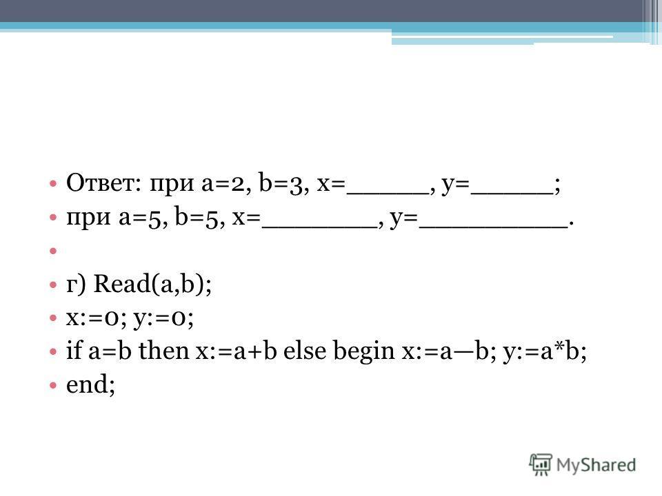 Ответ: при a=2, b=3, x=_____, y=_____; при a=5, b=5, x=_______, y=_________. г) Read(a,b); x:=0; y:=0; if a=b then x:=a+b else begin x:=ab; y:=a*b; end;