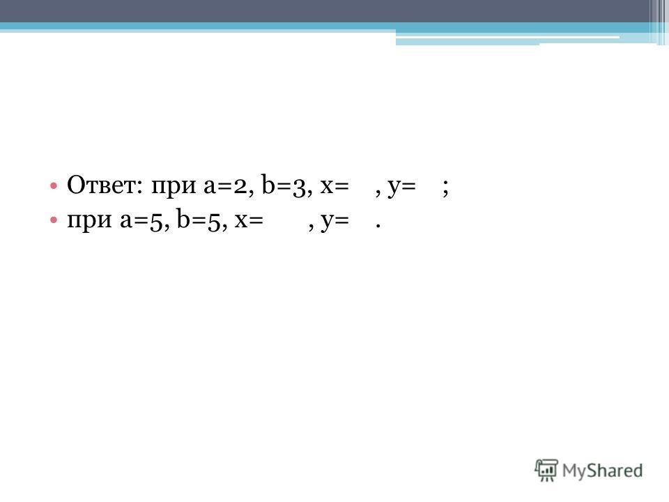 Ответ: при a=2, b=3, x=, y=; при a=5, b=5, x=, y=.