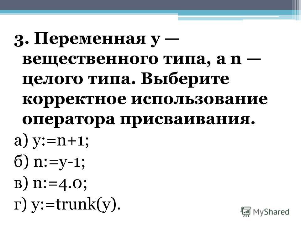 3. Переменная у вещественного типа, а n целого типа. Выберите корректное использование оператора присваивания. а) у:=n+1; б) n:=у-1; в) n:=4.0; г) y:=trunk(y).