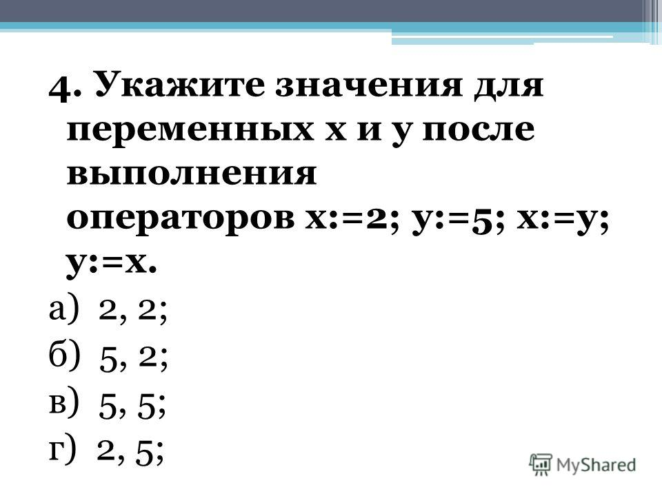 4. Укажите значения для переменных х и у после выполнения операторов х:=2; у:=5; х:=у; у:=х. а) 2, 2; б) 5, 2; в) 5, 5; г) 2, 5;