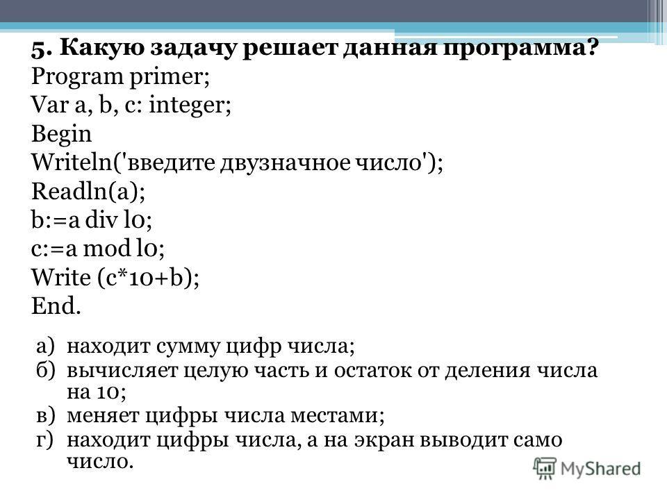 5. Какую задачу решает данная программа? Program primer; Vаr а, b, с: integer; Begin Writeln('введите двузначное число'); Readln(a); b:=a div l0; c:=a mod l0; Write (c*10+b); End. а)находит сумму цифр числа; б)вычисляет целую часть и остаток от делен