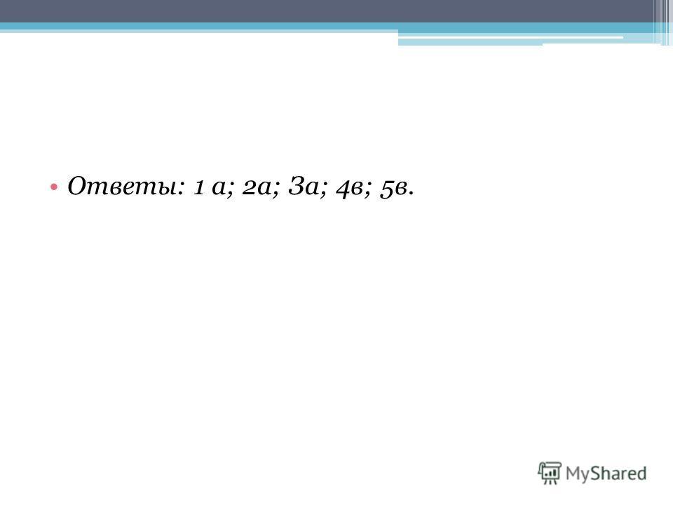 Ответы: 1 а; 2а; За; 4в; 5в.