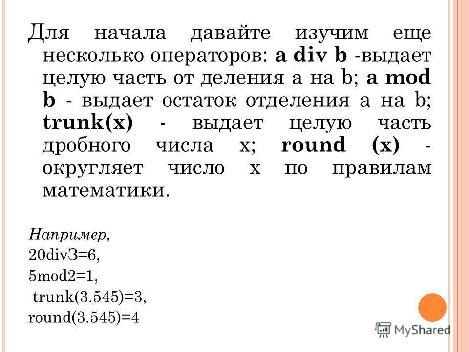 Для начала давайте изучим еще несколько операторов: а div b -выдает целую часть от деления а на b; а mod b - выдает остаток отделения а на b; trunk(х) - выдает целую часть дробного числа х; round (х) - округляет число х по правилам математики. Наприм