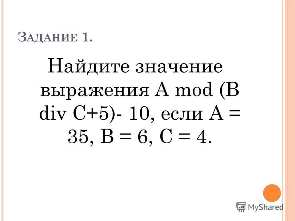 З АДАНИЕ 1. Найдите значение выражения А mod (В div С+5)- 10, если А = 35, В = 6, С = 4.