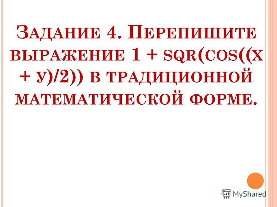 З АДАНИЕ 4. П ЕРЕПИШИТЕ ВЫРАЖЕНИЕ 1 + SQR ( СОS (( Х + У )/2)) В ТРАДИЦИОННОЙ МАТЕМАТИЧЕСКОЙ ФОРМЕ.