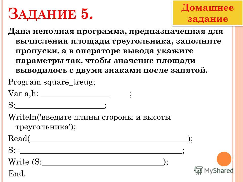 З АДАНИЕ 5. Дана неполная программа, предназначенная для вычисления площади треугольника, заполните пропуски, а в операторе вывода укажите параметры так, чтобы значение площади выводилось с двумя знаками после запятой. Ргоgгаm squarе_treug; Vаг а,h: