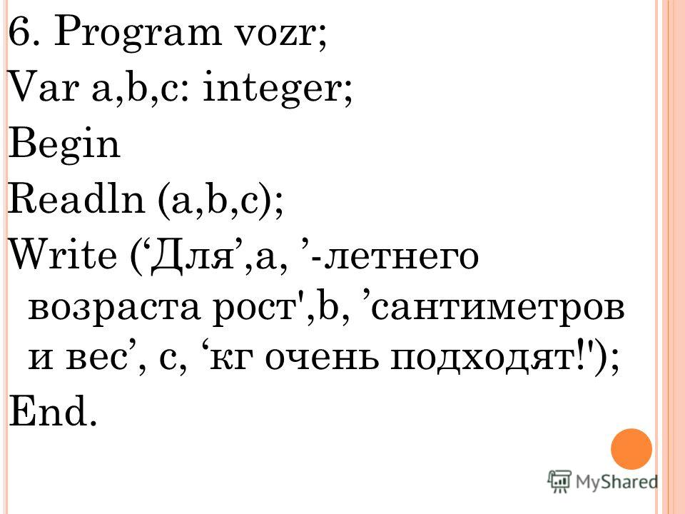 6. Program vozr; Var a,b,c: integer; Begin Readln (a,b,c); Write (Для,a, -летнего возраста рост',b, сантиметров и вес, с, кг очень подходят!'); End.