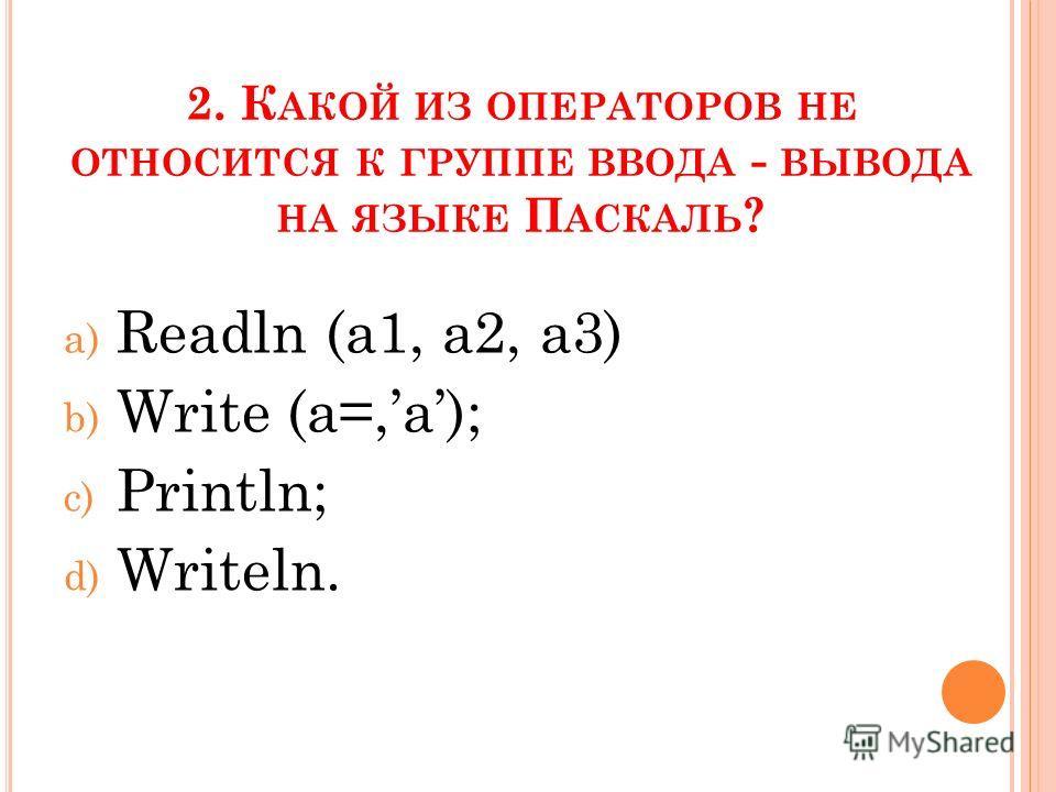 2. К АКОЙ ИЗ ОПЕРАТОРОВ НЕ ОТНОСИТСЯ К ГРУППЕ ВВОДА - ВЫВОДА НА ЯЗЫКЕ П АСКАЛЬ ? a) Readln (a1, a2, a3) b) Write (a=,a); c) Println; d) Writeln.