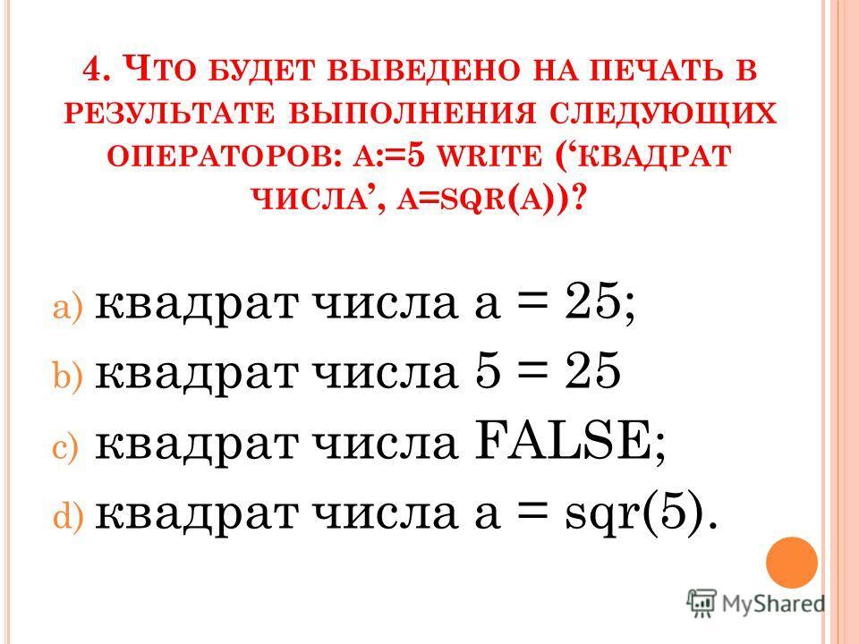 4. Ч ТО БУДЕТ ВЫВЕДЕНО НА ПЕЧАТЬ В РЕЗУЛЬТАТЕ ВЫПОЛНЕНИЯ СЛЕДУЮЩИХ ОПЕРАТОРОВ : А :=5 WRITE ( КВАДРАТ ЧИСЛА, A = SQR ( A ))? a) квадрат числа а = 25; b) квадрат числа 5 = 25 c) квадрат числа FALSE; d) квадрат числа а = sqr(5).