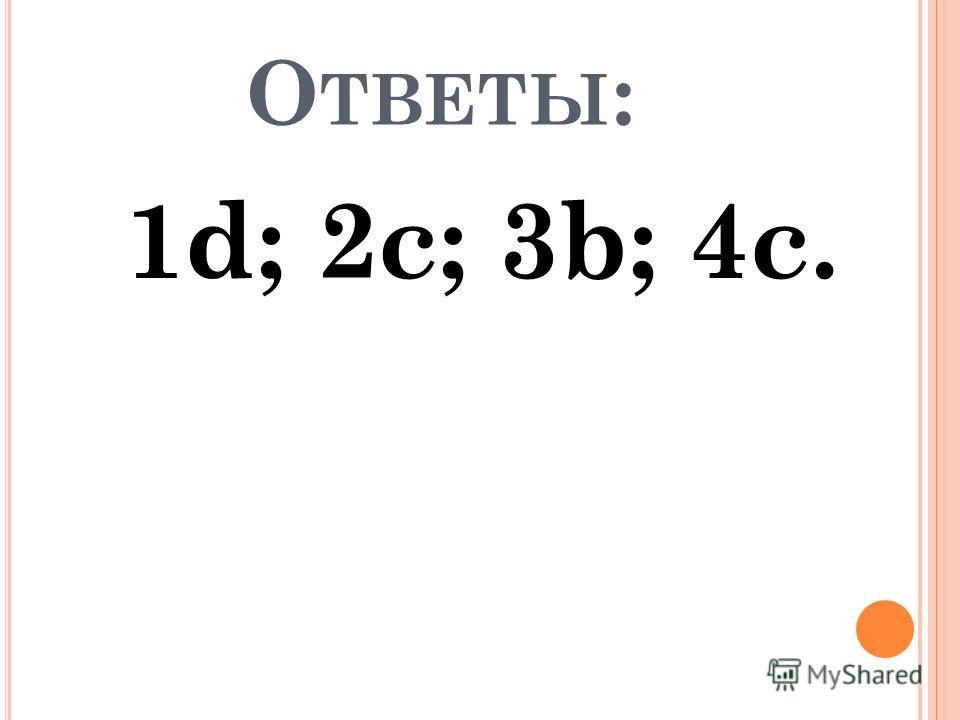О ТВЕТЫ : 1d; 2c; 3b; 4c.