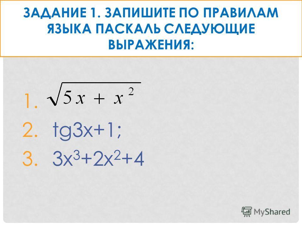 ЗАДАНИЕ 1. ЗАПИШИТЕ ПО ПРАВИЛАМ ЯЗЫКА ПАСКАЛЬ СЛЕДУЮЩИЕ ВЫРАЖЕНИЯ: 1. 2.tg3x+1; 3.3x 3 +2x 2 +4