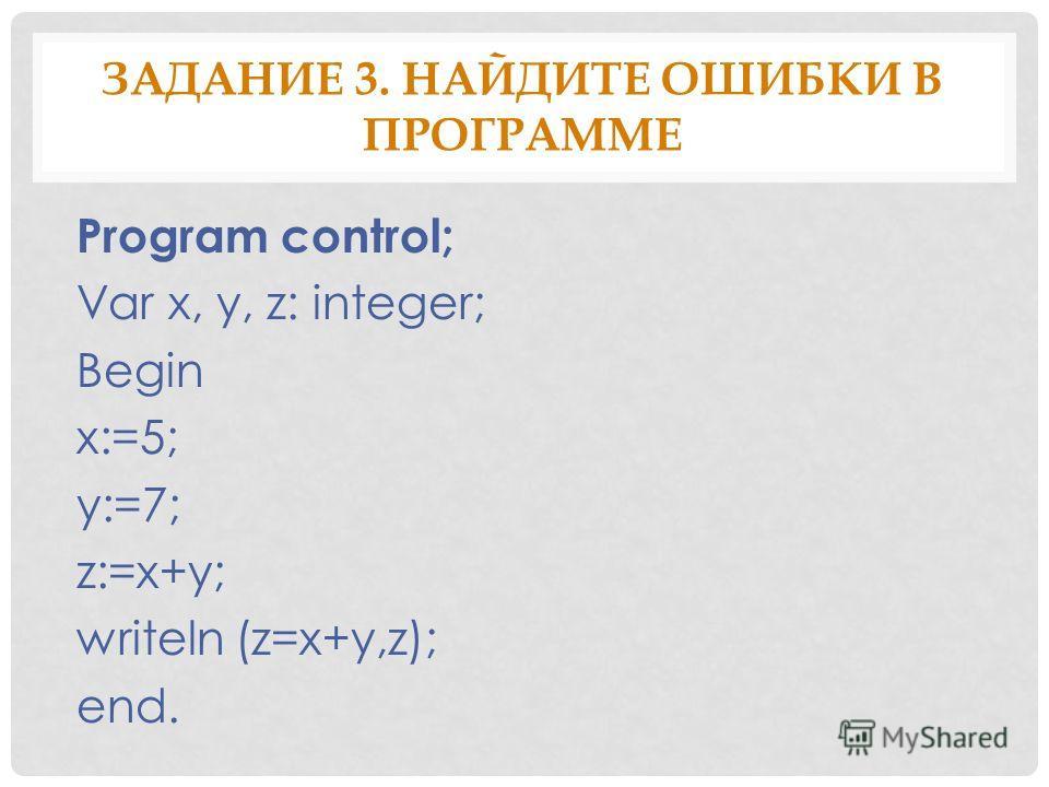 ЗАДАНИЕ 3. НАЙДИТЕ ОШИБКИ В ПРОГРАММЕ Program control; Var x, y, z: integer; Begin x:=5; y:=7; z:=x+y; writeln (z=x+y,z); end.