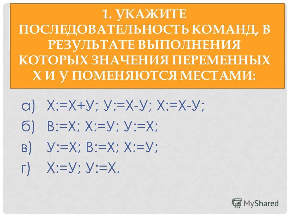 1. УКАЖИТЕ ПОСЛЕДОВАТЕЛЬНОСТЬ КОМАНД, В РЕЗУЛЬТАТЕ ВЫПОЛНЕНИЯ КОТОРЫХ ЗНАЧЕНИЯ ПЕРЕМЕННЫХ X И У ПОМЕНЯЮТСЯ МЕСТАМИ: а)Х:=Х+У; У:=Х-У; Х:=Х-У; б)В:=Х; Х:=У; У:=Х; в)У:=Х; В:=Х; Х:=У; г)Х:=У; У:=Х.