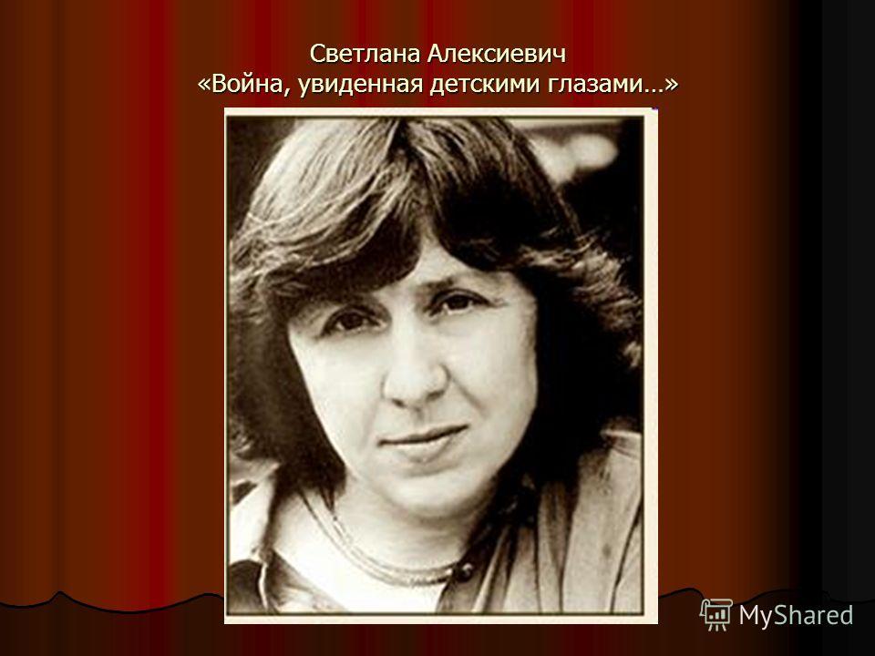 Светлана Алексиевич «Война, увиденная детскими глазами…»