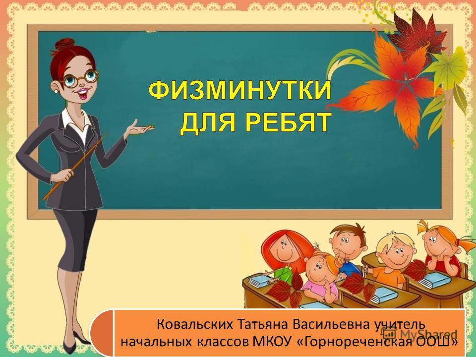 Ковальских Татьяна Васильевна учитель начальных классов МКОУ «Горнореченская ООШ»