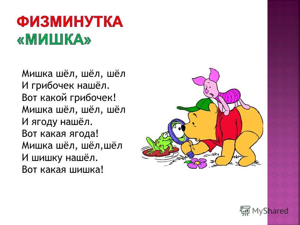 Мишка шёл, шёл, шёл И грибочек нашёл. Вот какой грибочек! Мишка шёл, шёл, шёл И ягоду нашёл. Вот какая ягода! Мишка шёл, шёл,шёл И шишку нашёл. Вот какая шишка!