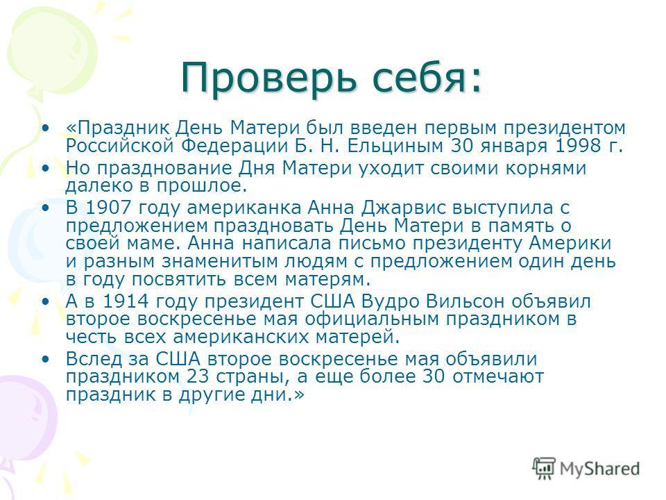 Проверь себя: «Праздник День Матери был введен первым президентом Российской Федерации Б. Н. Ельциным 30 января 1998 г. Но празднование Дня Матери уходит своими корнями далеко в прошлое. В 1907 году американка Анна Джарвис выступила с предложением пр