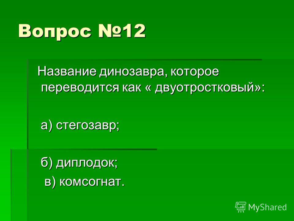 Вопрос 12 Название динозавра, которое переводится как « двуотростковый»: Название динозавра, которое переводится как « двуотростковый»: а) стегозавр; а) стегозавр; б) диплодок; б) диплодок; в) комсогнат. в) комсогнат.