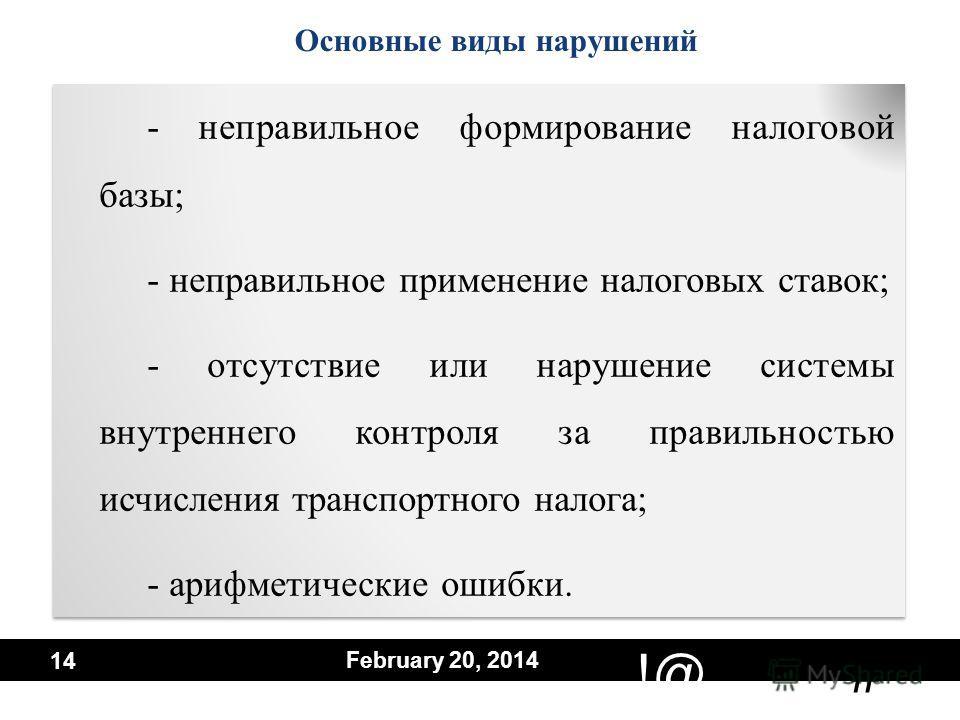 # !@ February 20, 2014 14 - неправильное формирование налоговой базы; - неправильное применение налоговых ставок; - отсутствие или нарушение системы внутреннего контроля за правильностью исчисления транспортного налога; - арифметические ошибки. - неп