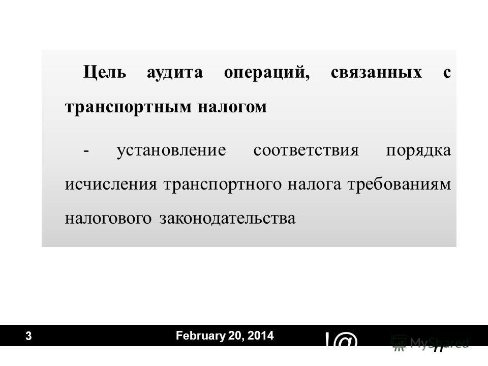 # !@ February 20, 2014 3 Цель аудита операций, связанных с транспортным налогом - установление соответствия порядка исчисления транспортного налога требованиям налогового законодательства