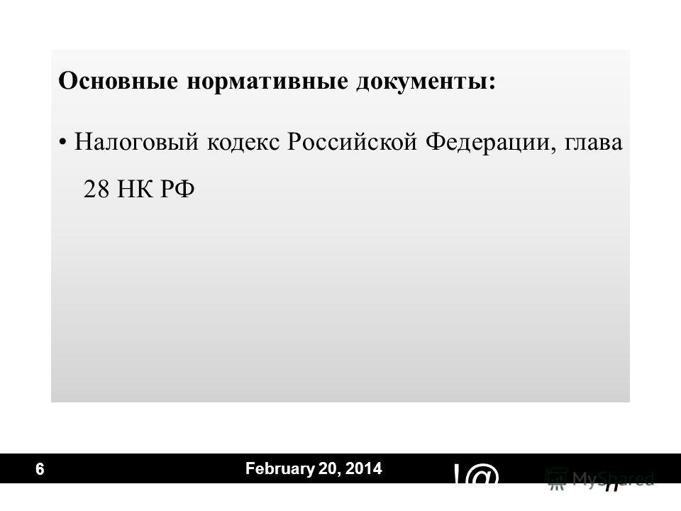# !@ February 20, 2014 6 Основные нормативные документы: Налоговый кодекс Российской Федерации, глава 28 НК РФ