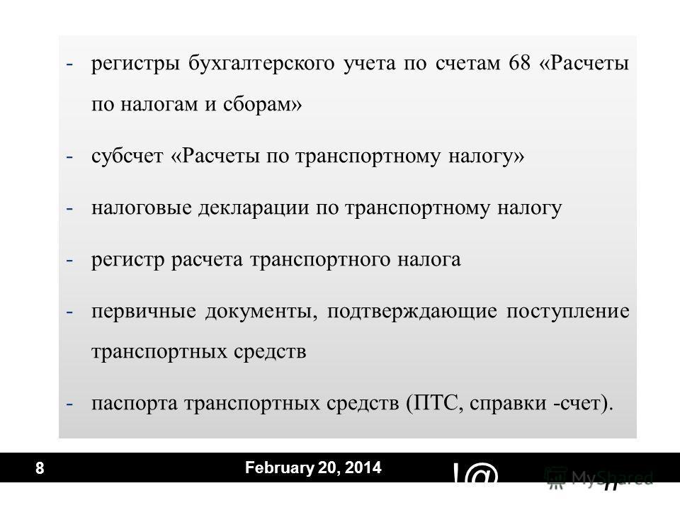 # !@ February 20, 2014 8 -регистры бухгалтерского учета по счетам 68 «Расчеты по налогам и сборам» -субсчет «Расчеты по транспортному налогу» -налоговые декларации по транспортному налогу -регистр расчета транспортного налога -первичные документы, по