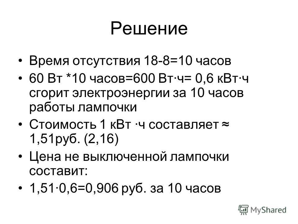 Решение Время отсутствия 18-8=10 часов 60 Вт *10 часов=600 Вт·ч= 0,6 кВт·ч сгорит электроэнергии за 10 часов работы лампочки Стоимость 1 кВт ·ч составляет 1,51руб. (2,16) Цена не выключенной лампочки составит: 1,51·0,6=0,906 руб. за 10 часов