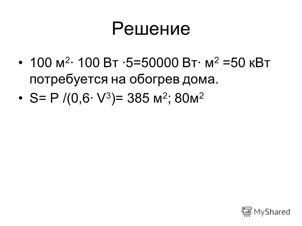 Решение 100 м 2 · 100 Вт ·5=50000 Вт· м 2 =50 кВт потребуется на обогрев дома. S= P /(0,6· V 3 )= 385 м 2 ; 80м 2