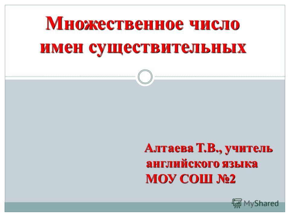 Множественное число имен существительных Алтаева Т.В., учитель Алтаева Т.В., учитель английского языка английского языка МОУ СОШ 2 МОУ СОШ 2