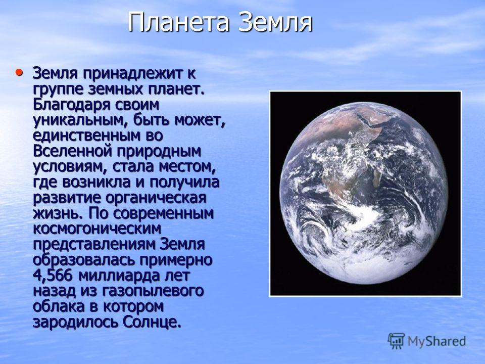 Планета Земля Планета Земля Земля принадлежит к группе земных планет. Благодаря своим уникальным, быть может, единственным во Вселенной природным условиям, стала местом, где возникла и получила развитие органическая жизнь. По современным космогоничес