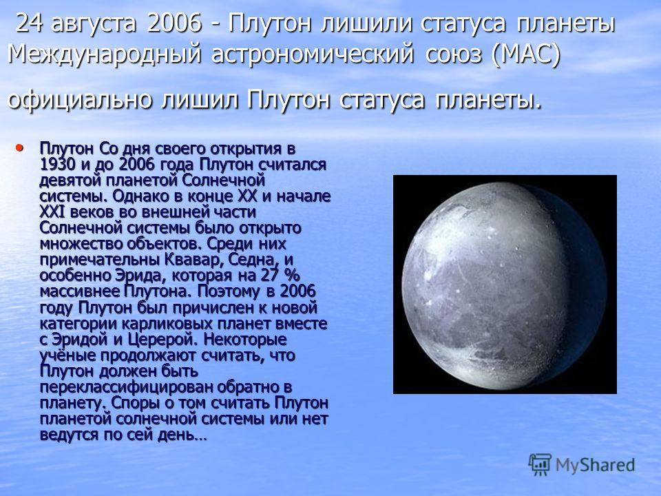 24 августа 2006 - Плутон лишили статуса планеты Международный астрономический союз (МАС) официально лишил Плутон статуса планеты. 24 августа 2006 - Плутон лишили статуса планеты Международный астрономический союз (МАС) официально лишил Плутон статуса
