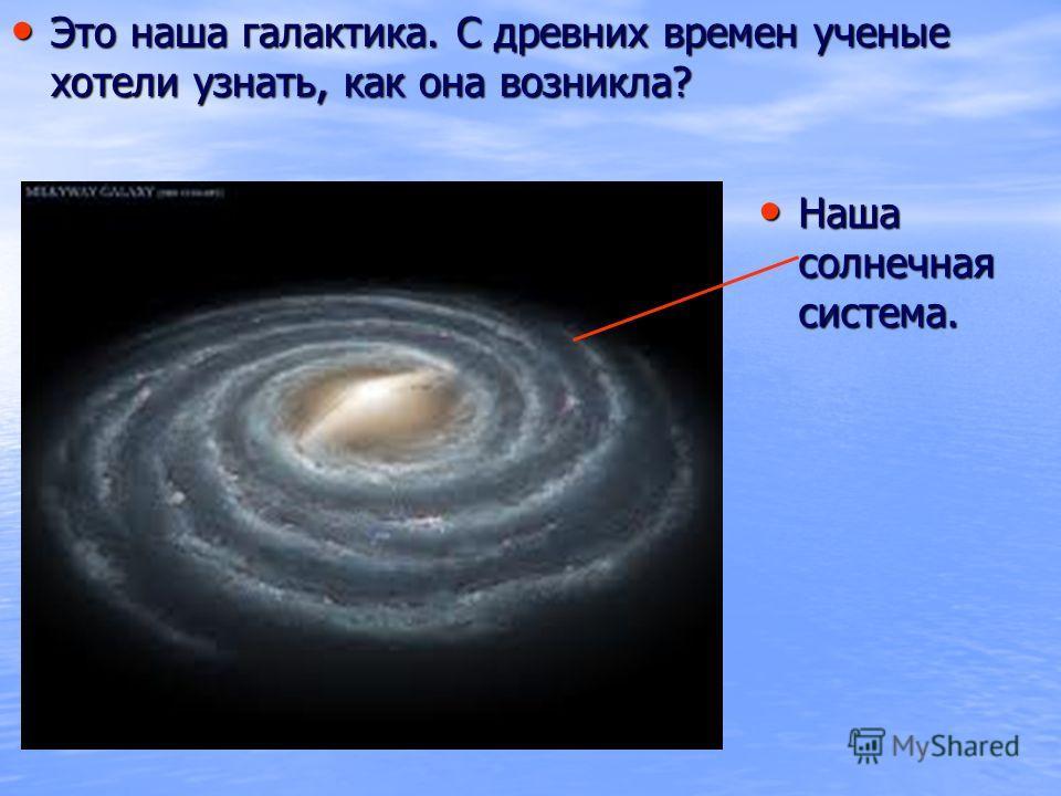 Это наша галактика. С древних времен ученые хотели узнать, как она возникла? Это наша галактика. С древних времен ученые хотели узнать, как она возникла? Наша солнечная система. Наша солнечная система.