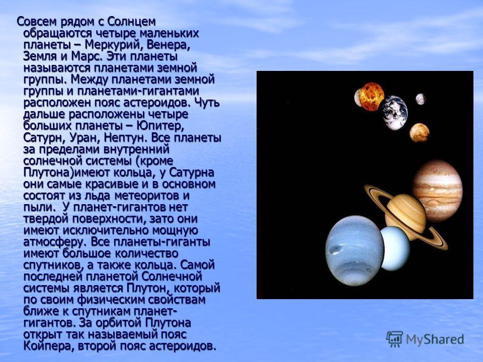 Совсем рядом с Солнцем обращаются четыре маленьких планеты – Меркурий, Венера, Земля и Марс. Эти планеты называются планетами земной группы. Между планетами земной группы и планетами-гигантами расположен пояс астероидов. Чуть дальше расположены четыр