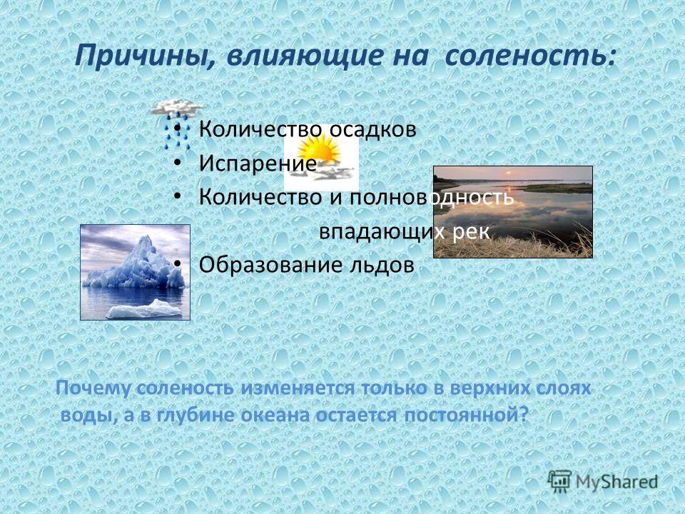 Причины, влияющие на соленость: Количество осадков Испарение Количество и полноводность впадающих рек Образование льдов Почему соленость изменяется только в верхних слоях воды, а в глубине океана остается постоянной?