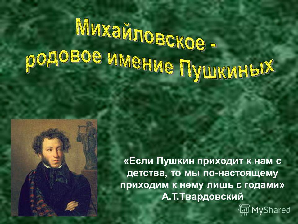 «Если Пушкин приходит к нам с детства, то мы по-настоящему приходим к нему лишь с годами» А.Т.Твардовский