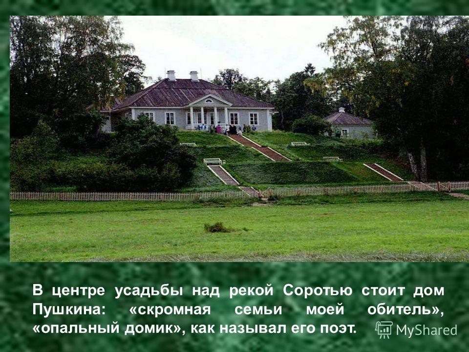 В центре усадьбы над рекой Соротью стоит дом Пушкина: «скромная семьи моей обитель», «опальный домик», как называл его поэт.
