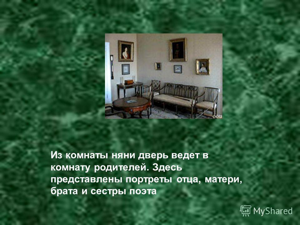 Из комнаты няни дверь ведет в комнату родителей. Здесь представлены портреты отца, матери, брата и сестры поэта