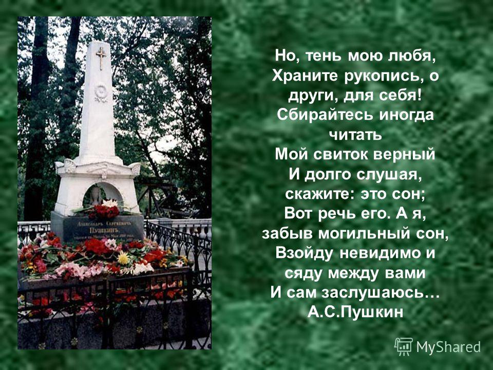 Но, тень мою любя, Храните рукопись, о други, для себя! Сбирайтесь иногда читать Мой свиток верный И долго слушая, скажите: это сон; Вот речь его. А я, забыв могильный сон, Взойду невидимо и сяду между вами И сам заслушаюсь… А.С.Пушкин
