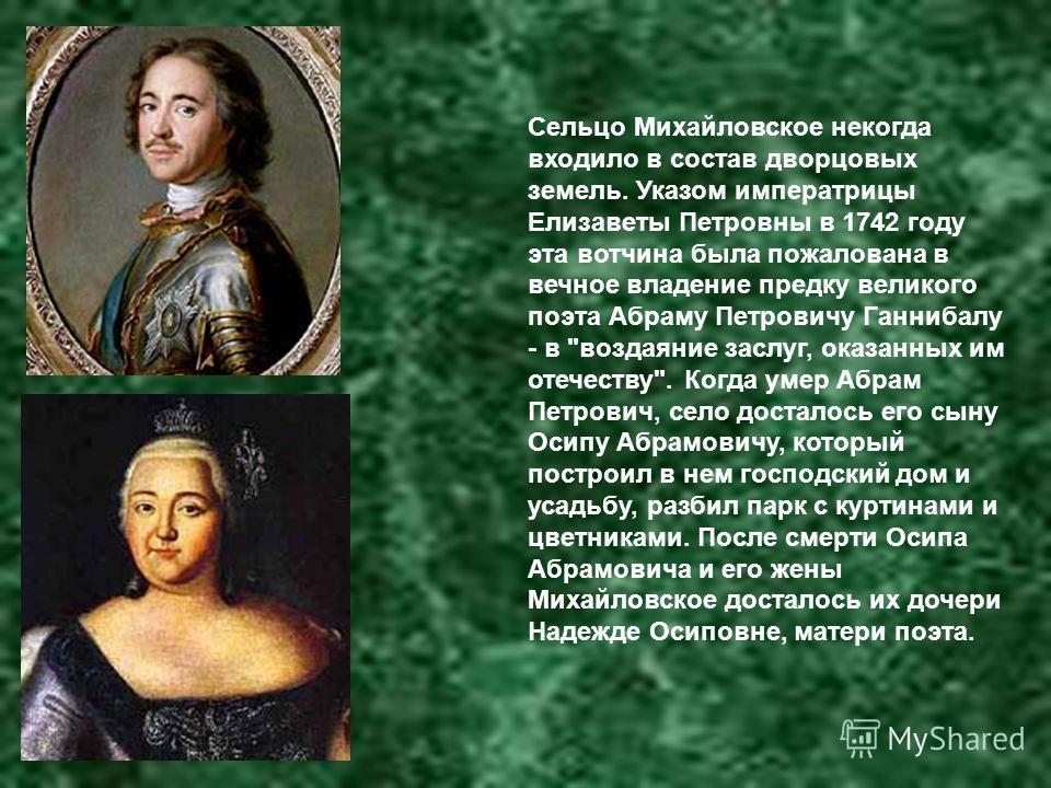 Сельцо Михайловское некогда входило в состав дворцовых земель. Указом императрицы Елизаветы Петровны в 1742 году эта вотчина была пожалована в вечное владение предку великого поэта Абраму Петровичу Ганнибалу - в