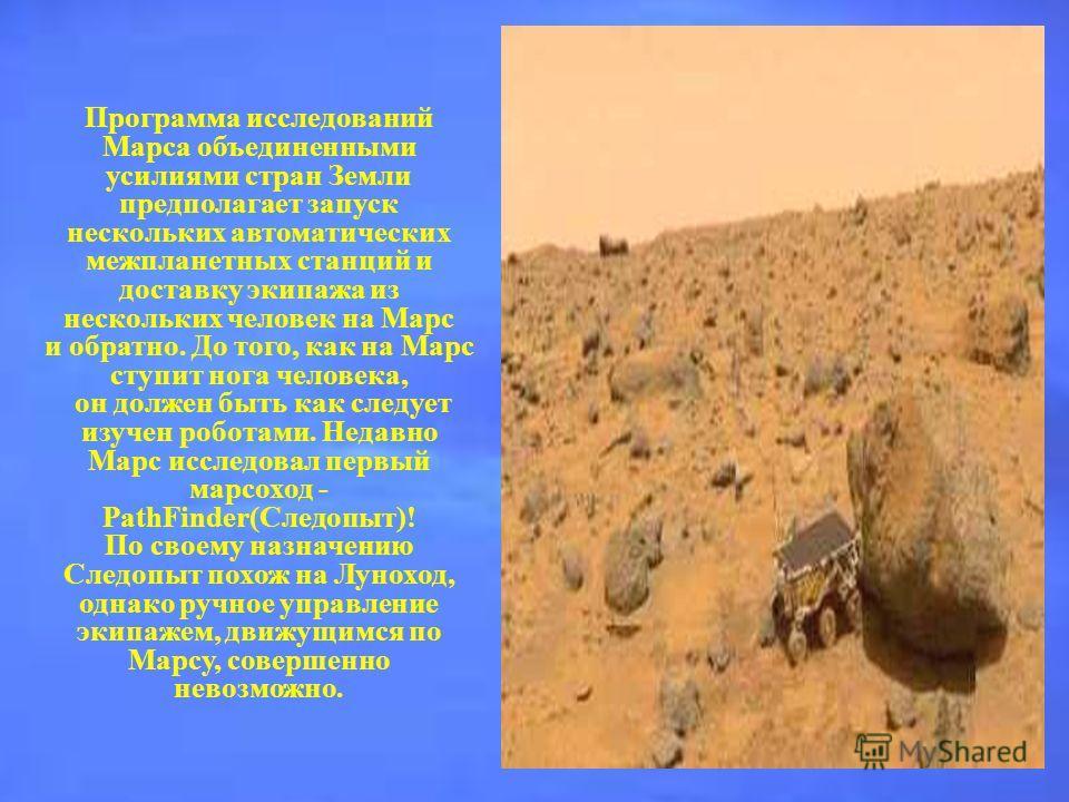 Программа исследований Марса объединенными усилиями стран Земли предполагает запуск нескольких автоматических межпланетных станций и доставку экипажа из нескольких человек на Марс и обратно. До того, как на Марс ступит нога человека, он должен быть к