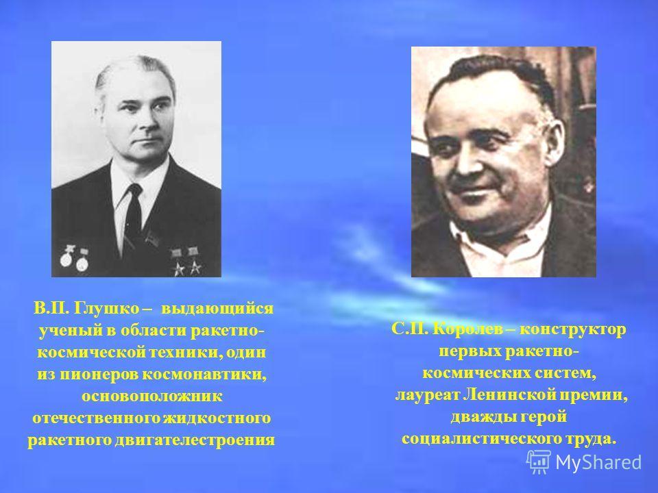 В.П. Глушко – выдающийся ученый в области ракетно- космической техники, один из пионеров космонавтики, основоположник отечественного жидкостного ракетного двигателестроения С.П. Королев – конструктор первых ракетно- космических систем, лауреат Ленинс